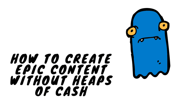 HOW TO CREATE EPIC CONTENT WITHOUT HEAPS OF CASH